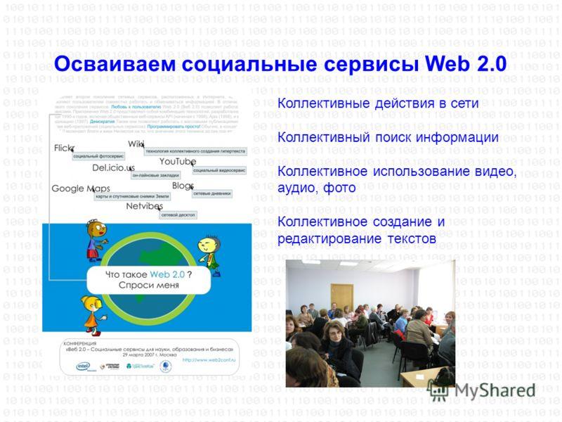 Осваиваем социальные сервисы Web 2.0 Коллективные действия в сети Коллективный поиск информации Коллективное использование видео, аудио, фото Коллективное создание и редактирование текстов