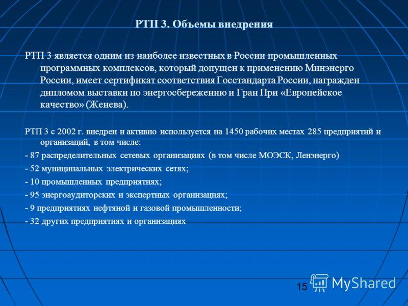 15 РТП 3 является одним из наиболее известных в России промышленных программных комплексов, который допущен к применению Минэнерго России, имеет сертификат соответствия Госстандарта России, награжден дипломом выставки по энергосбережению и Гран При «