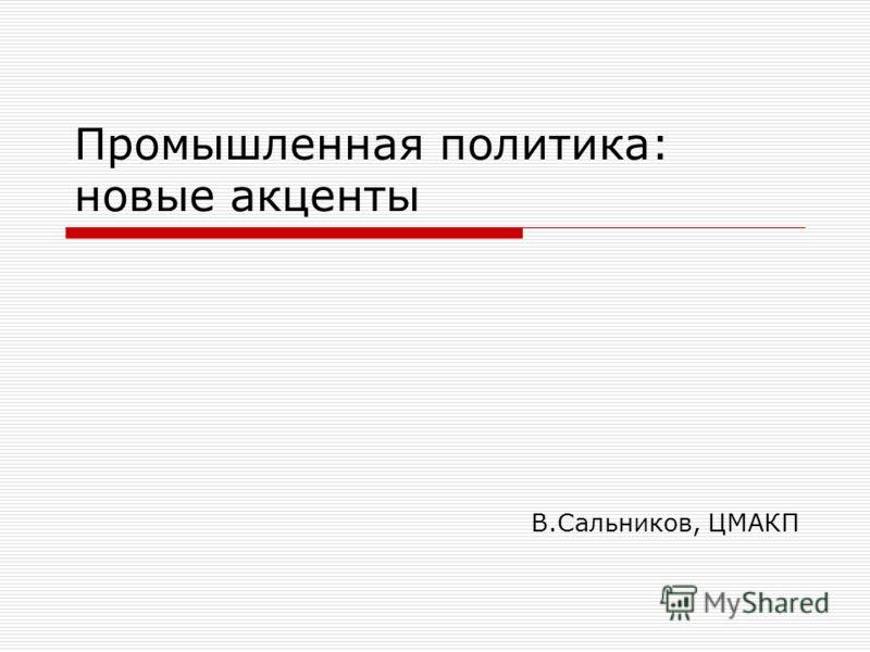 Промышленная политика: новые акценты В.Сальников, ЦМАКП