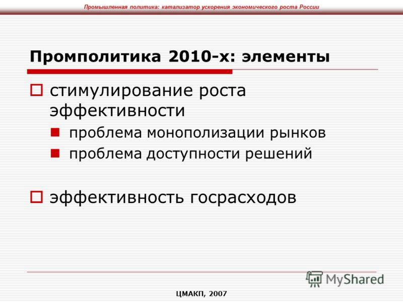 Промышленная политика: катализатор ускорения экономического роста России ЦМАКП, 2007 Промполитика 2010-х: элементы стимулирование роста эффективности проблема монополизации рынков проблема доступности решений эффективность госрасходов