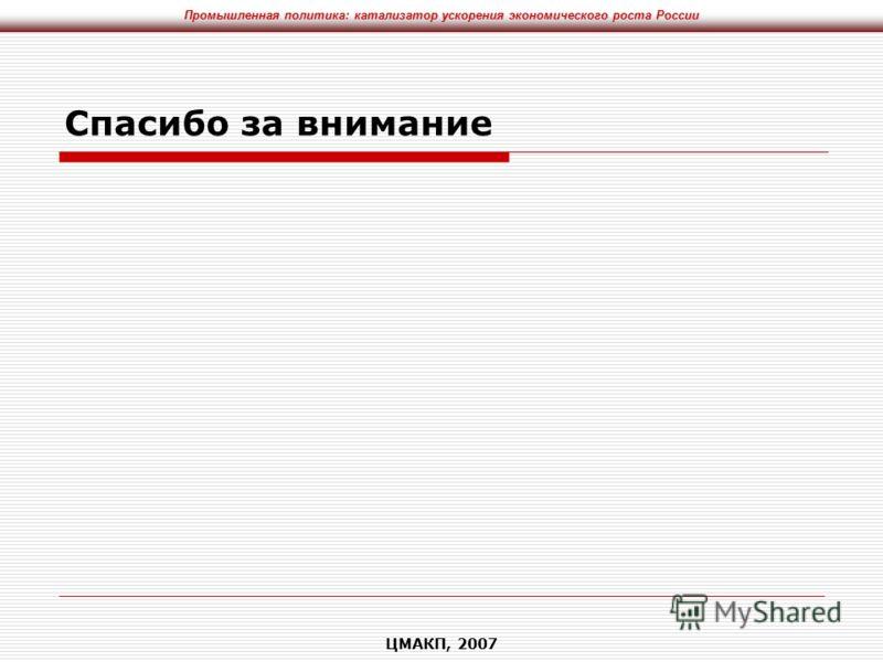 Промышленная политика: катализатор ускорения экономического роста России ЦМАКП, 2007 Спасибо за внимание