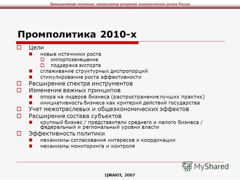 Промышленная политика: катализатор ускорения экономического роста России ЦМАКП, 2007 Промполитика 2010-х Цели новые источники роста импортозамещение поддержка экспорта сглаживание структурных диспропорций стимулирование роста эффективности Расширение