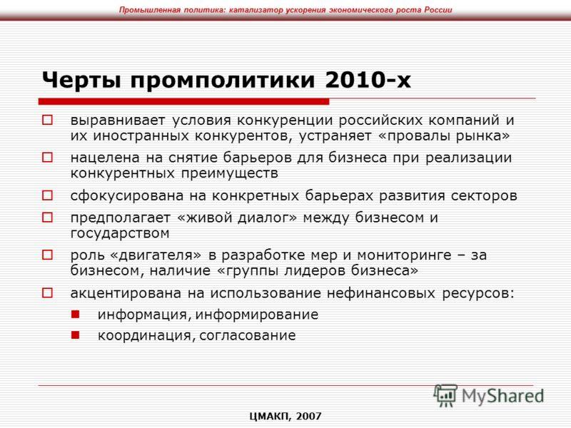 Промышленная политика: катализатор ускорения экономического роста России ЦМАКП, 2007 Черты промполитики 2010-х выравнивает условия конкуренции российских компаний и их иностранных конкурентов, устраняет «провалы рынка» нацелена на снятие барьеров для