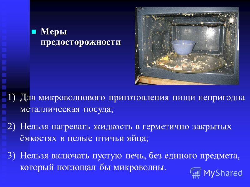 Меры предосторожности Меры предосторожности 1)Для микроволнового приготовления пищи непригодна металлическая посуда; 2)Нельзя нагревать жидкость в герметично закрытых ёмкостях и целые птичьи яйца; 3)Нельзя включать пустую печь, без единого предмета,