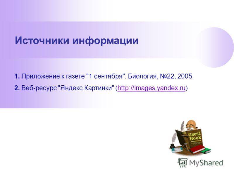 Источники информации 1. Приложение к газете 1 сентября. Биология, 22, 2005. 2. Веб-ресурс Яндекс.Картинки (http://images.yandex.ru)http://images.yandex.ru