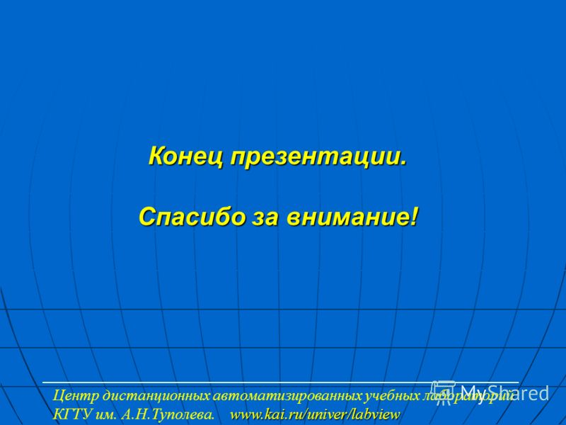 Конец презентации. Спасибо за внимание! www.kai.ru/univer/labview Центр дистанционных автоматизированных учебных лабораторий КГТУ им. А.Н.Туполева. www.kai.ru/univer/labview