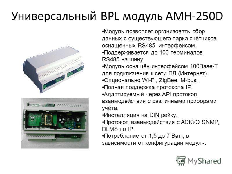 Универсальный BPL модуль AMH-250D Модуль позволяет организовать сбор данных с существующего парка счётчиков оснащённых RS485 интерфейсом. Поддерживается до 100 терминалов RS485 на шину. Модуль оснащён интерфейсом 100Base-T для подключения к сети ПД (