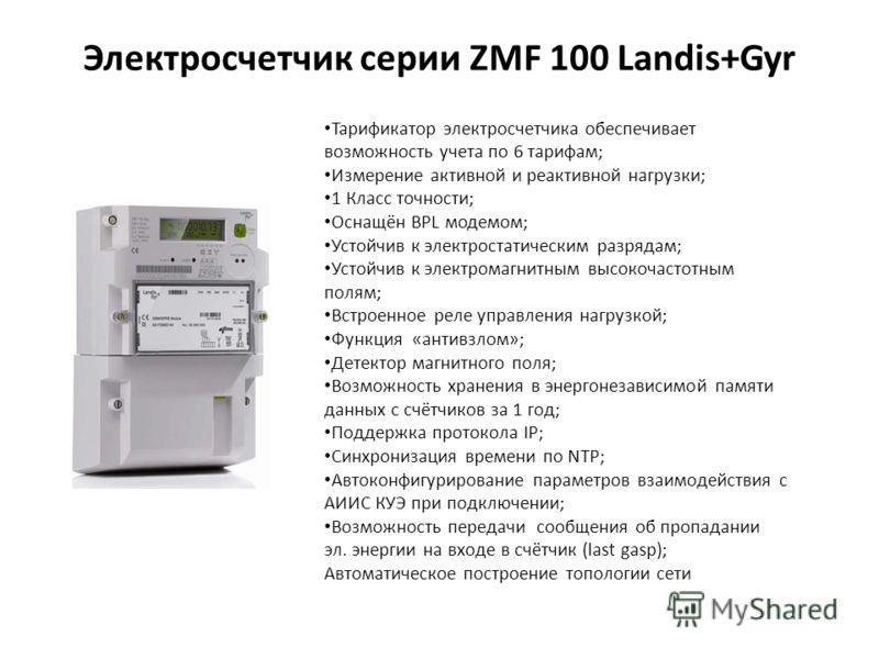 Электросчетчик серии ZMF 100 Landis+Gyr Тарификатор электросчетчика обеспечивает возможность учета по 6 тарифам; Измерение активной и реактивной нагрузки; 1 Класс точности; Оснащён BPL модемом; Устойчив к электростатическим разрядам; Устойчив к элект