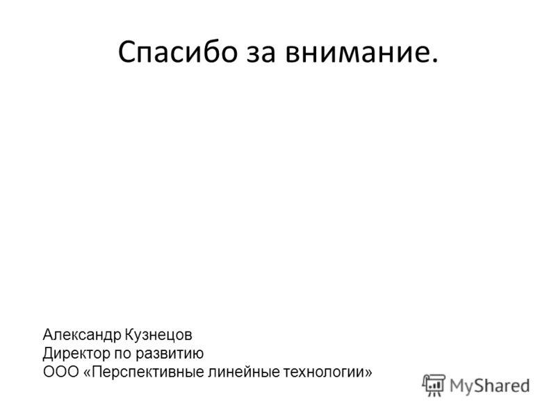 Спасибо за внимание. Александр Кузнецов Директор по развитию ООО «Перспективные линейные технологии»