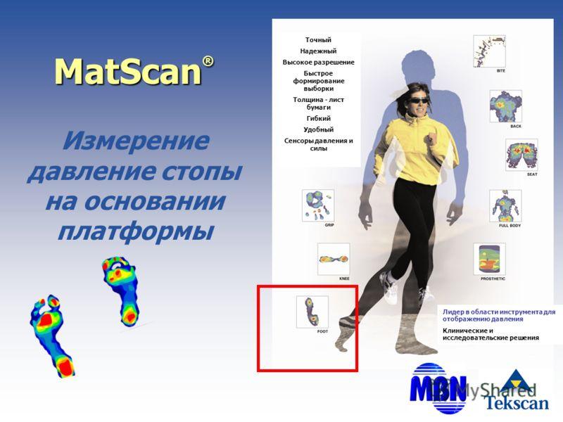 MatScan ® Измерение давление стопы на основании платформы Точный Надежный Высокое разрешение Быстрое формирование выборки Толщина - лист бумаги Гибкий Удобный Сенсоры давления и силы Лидер в области инструмента для отображению давления Клинические и