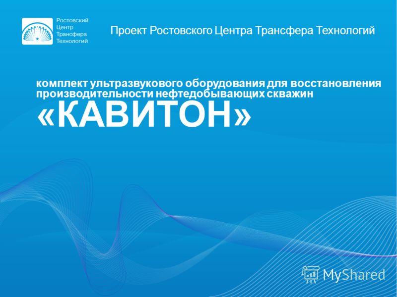 Проект Ростовского Центра Трансфера Технологий комплект ультразвукового оборудования для восстановления производительности нефтедобывающих скважин «КАВИТОН»