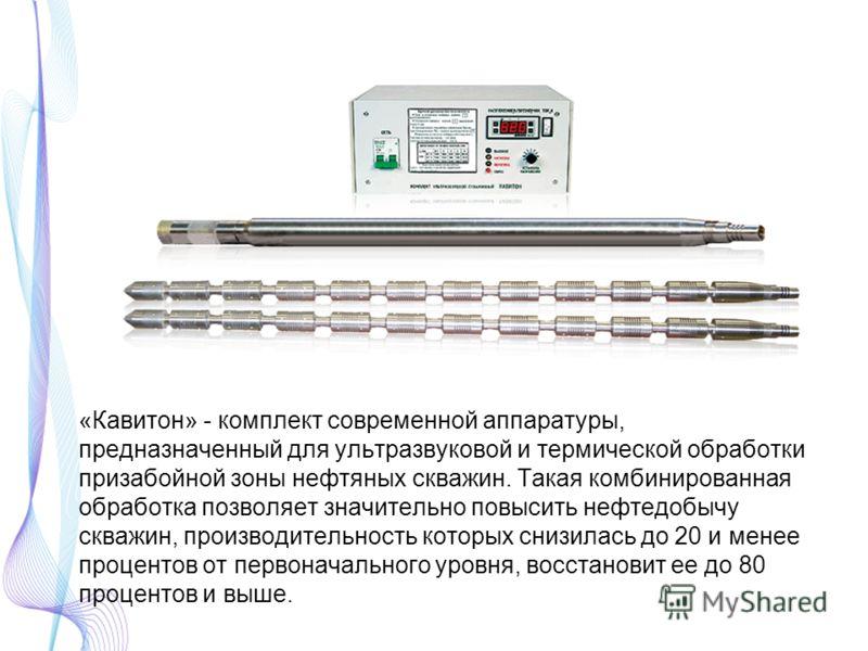 «Кавитон» - комплект современной аппаратуры, предназначенный для ультразвуковой и термической обработки призабойной зоны нефтяных скважин. Такая комбинированная обработка позволяет значительно повысить нефтедобычу скважин, производительность которых