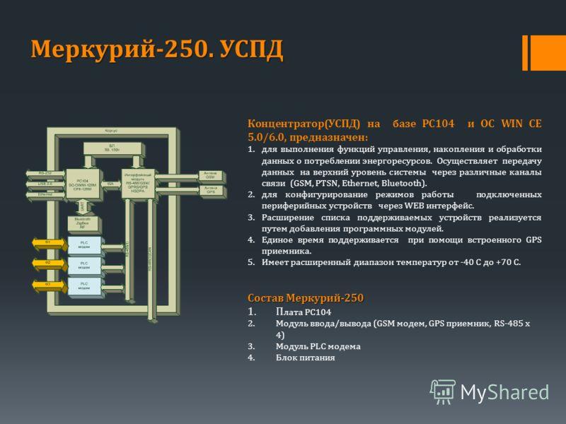 Концентратор(УСПД) на базе PC104 и ОС WIN CE 5.0/6.0, предназначен: 1.для выполнения функций управления, накопления и обработки данных о потреблении энергоресурсов. Осуществляет передачу данных на верхний уровень системы через различные каналы связи