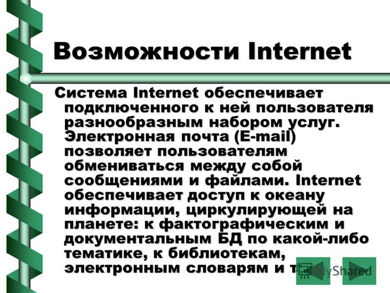 Возможности Internet Система Internet обеспечивает подключенного к ней пользователя разнообразным набором услуг. Электронная почта (E-mail) позволяет пользователям обмениваться между собой сообщениями и файлами. Internet обеспечивает доступ к океану