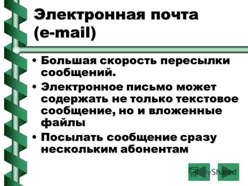Электронная почта (е-mail) Большая скорость пересылки сообщений.Большая скорость пересылки сообщений. Электронное письмо может содержать не только текстовое сообщение, но и вложенные файлыЭлектронное письмо может содержать не только текстовое сообщен