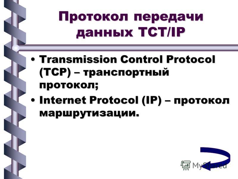 Протокол передачи данных TCT/IP Transmission Control Protocol (TCP) – транспортный протокол;Transmission Control Protocol (TCP) – транспортный протокол; Internet Protocol (IP) – протокол маршрутизации.Internet Protocol (IP) – протокол маршрутизации.