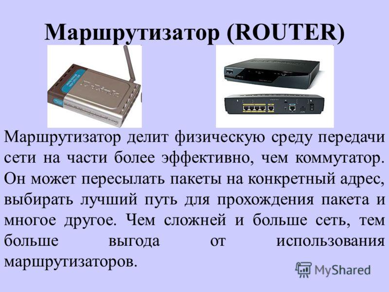 Маршрутизатор (ROUTER) Маршрутизатор делит физическую среду передачи сети на части более эффективно, чем коммутатор. Он может пересылать пакеты на конкретный адрес, выбирать лучший путь для прохождения пакета и многое другое. Чем сложней и больше сет