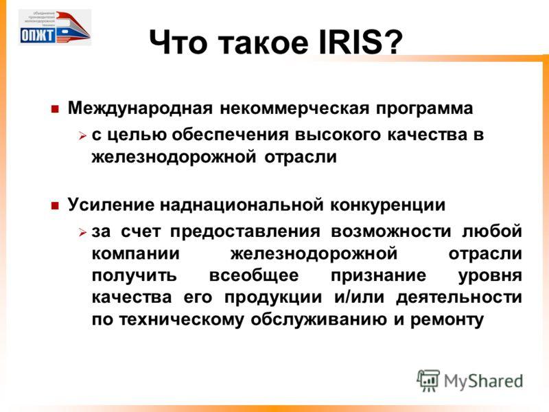 Что такое IRIS? Международная некоммерческая программа с целью обеспечения высокого качества в железнодорожной отрасли Усиление наднациональной конкуренции за счет предоставления возможности любой компании железнодорожной отрасли получить всеобщее пр