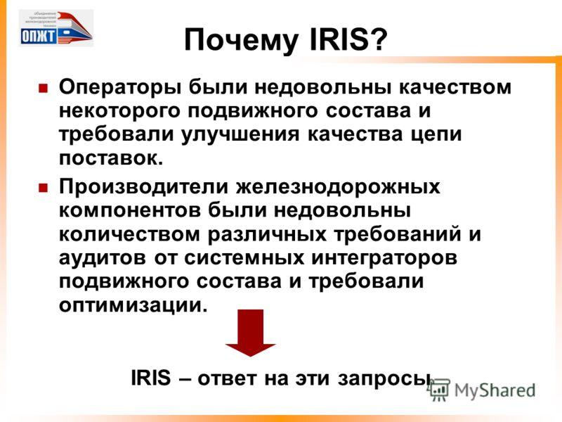 Почему IRIS? Операторы были недовольны качеством некоторого подвижного состава и требовали улучшения качества цепи поставок. Производители железнодорожных компонентов были недовольны количеством различных требований и аудитов от системных интеграторо