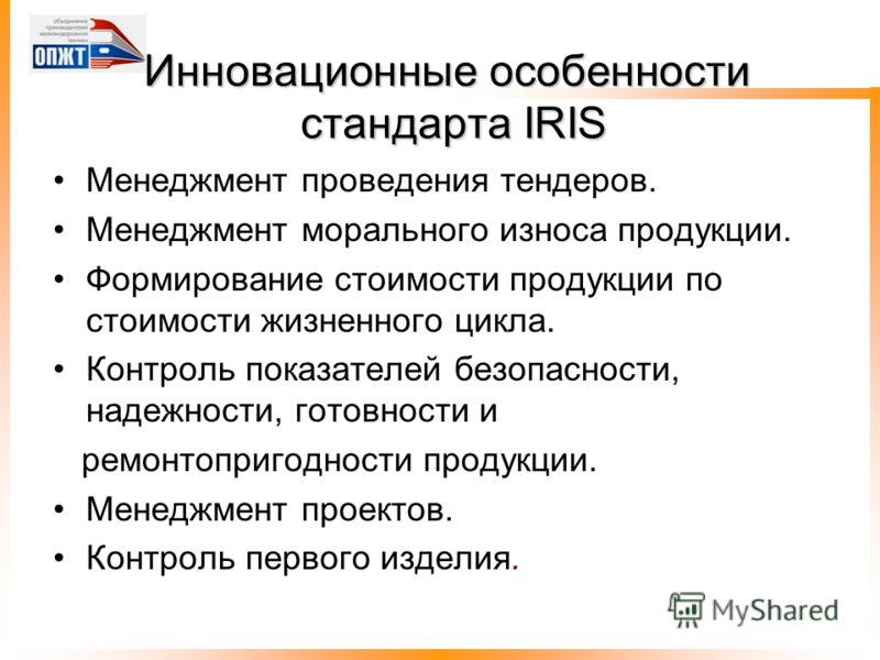 Инновационные особенности стандарта IRIS Менеджмент проведения тендеров. Менеджмент морального износа продукции. Формирование стоимости продукции по стоимости жизненного цикла. Контроль показателей безопасности, надежности, готовности и ремонтопригод