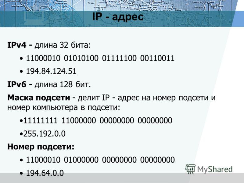IP - адрес IPv4 - длина 32 бита: 11000010 01010100 01111100 00110011 194.84.124.51 IPv6 - длина 128 бит. Маска подсети - делит IP - адрес на номер подсети и номер компьютера в подсети: 11111111 11000000 00000000 00000000 255.192.0.0 Номер подсети: 11