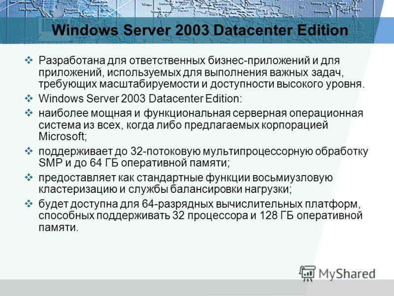Windows Server 2003 Datacenter Edition Разработана для ответственных бизнес-приложений и для приложений, используемых для выполнения важных задач, требующих масштабируемости и доступности высокого уровня. Windows Server 2003 Datacenter Edition: наибо