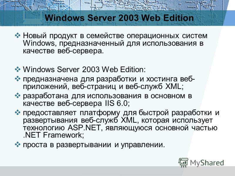 Windows Server 2003 Web Edition Новый продукт в семействе операционных систем Windows, предназначенный для использования в качестве веб-сервера. Windows Server 2003 Web Edition: предназначена для разработки и хостинга веб- приложений, веб-страниц и в