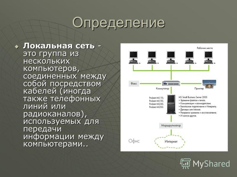 Определение Локальная сеть - это группа из нескольких компьютеров, соединенных между собой посредством кабелей (иногда также телефонных линий или радиоканалов), используемых для передачи информации между компьютерами..