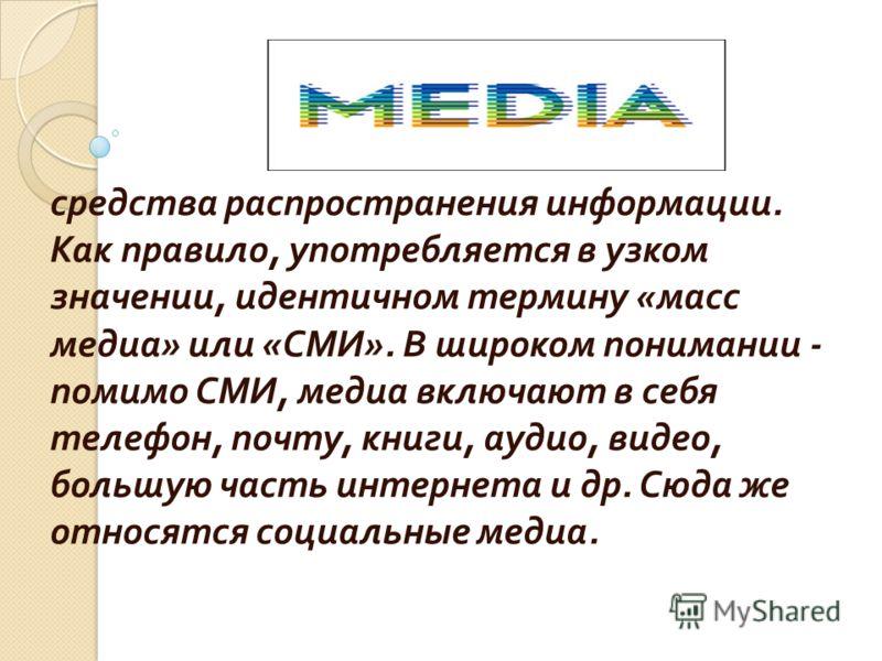 средства распространения информации. Как правило, употребляется в узком значении, идентичном термину « масс медиа » или « СМИ ». В широком понимании - помимо СМИ, медиа включают в себя телефон, почту, книги, аудио, видео, большую часть интернета и др