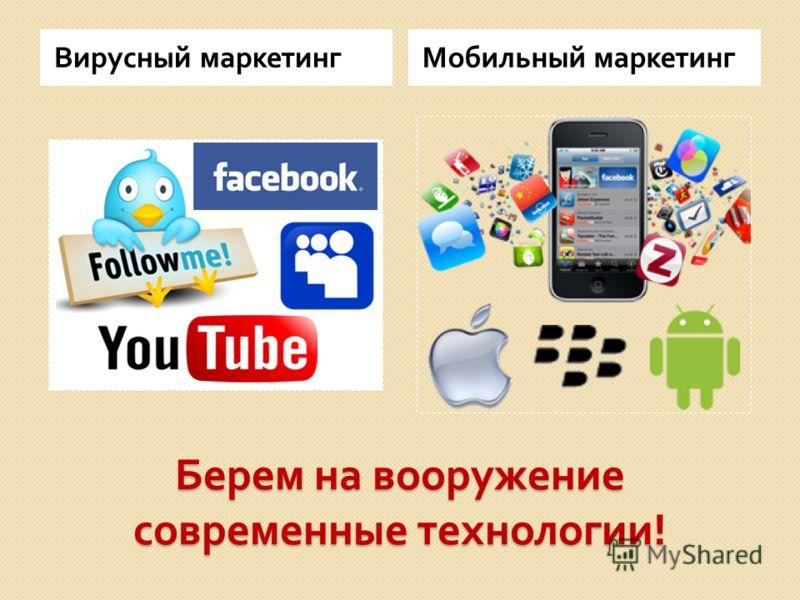 Берем на вооружение современные технологии ! Вирусный маркетингМобильный маркетинг