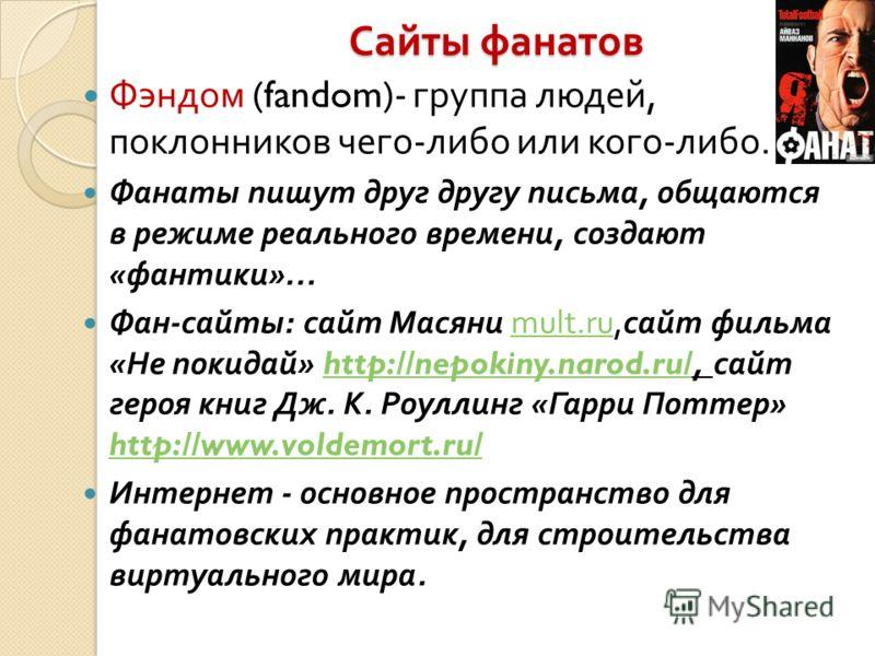 Сайты фанатов Фэндом (fandom)- группа людей, поклонников чего - либо или кого - либо. Фанаты пишут друг другу письма, общаются в режиме реального времени, создают « фантики »… Фан - сайты : сайт Масяни mult.ru, сайт фильма « Не покидай » http://nepok