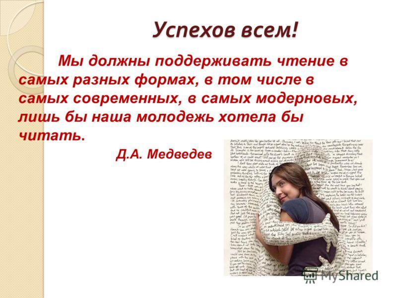Успехов всем ! Мы должны поддерживать чтение в самых разных формах, в том числе в самых современных, в самых модерновых, лишь бы наша молодежь хотела бы читать. Д.А. Медведев