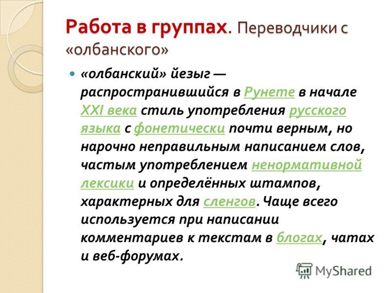 Работа в группах. Переводчики с « олбанского » « олбанский » йезыг распространившийся в Рунете в начале XXI века стиль употребления русского языка с фонетически почти верным, но нарочно неправильным написанием слов, частым употреблением ненормативной