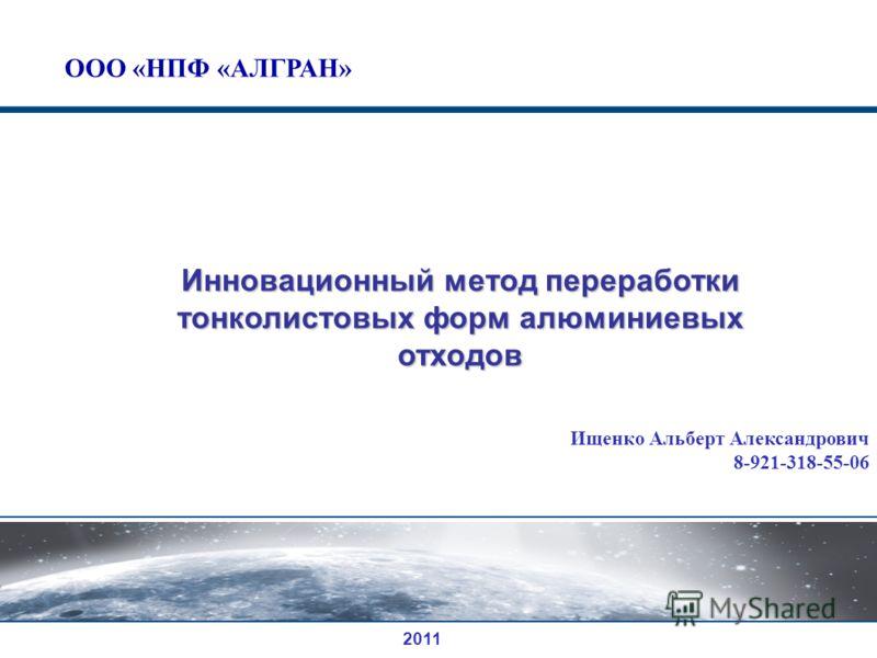 Инновационный метод переработки тонколистовых форм алюминиевых отходов Ищенко Альберт Александрович 8-921-318-55-06 2011 ООО «НПФ «АЛГРАН»