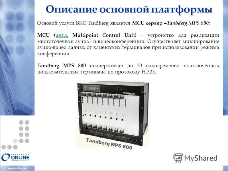 Описание основной платформы Основой услуги ВКС Tandberg является MCU сервер –Tanbderg MPS 800: MCU (англ. Multipoint Control Unit) – устройство для реализации многоточечной аудио- и видеоконференции. Осуществляет микширование аудио-видео данных от кл