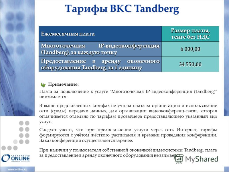 Ежемесячная плата Размер платы, тенге без НДС Многоточечная IP-видеоконференция (Tandberg), за каждую точку 6 000,00 Предоставление в аренду оконечного оборудования Tandberg, за 1 единицу 34 550,00 Тарифы ВКС Tandberg Примечание: Плата за подключение