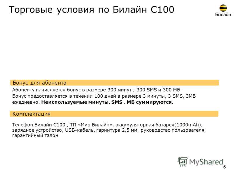 Торговые условия по Билайн С100 Комплектация Бонус для абонента 5 Абоненту начисляется бонус в размере 300 минут, 300 SMS и 300 МБ. Бонус предоставляется в течении 100 дней в размере 3 минуты, 3 SMS, 3МБ ежедневно. Неиспользуемые минуты, SMS, МБ сумм