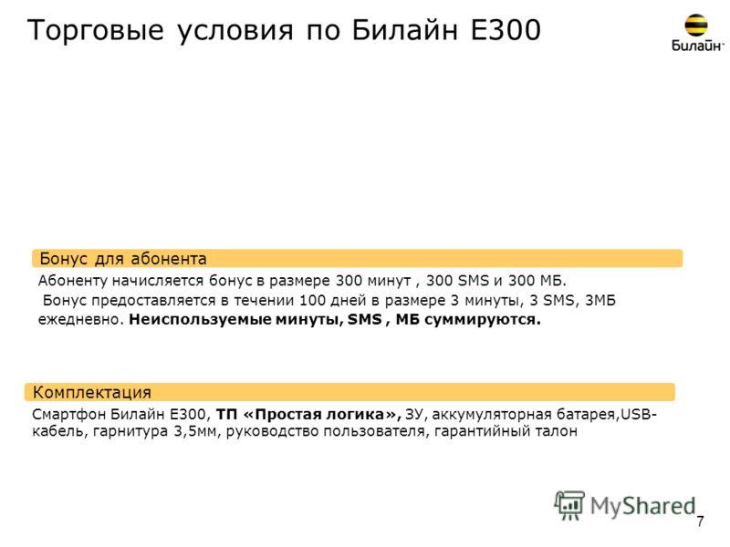 Торговые условия по Билайн Е300 Комплектация Бонус для абонента 7 Абоненту начисляется бонус в размере 300 минут, 300 SMS и 300 МБ. Бонус предоставляется в течении 100 дней в размере 3 минуты, 3 SMS, 3МБ ежедневно. Неиспользуемые минуты, SMS, МБ сумм