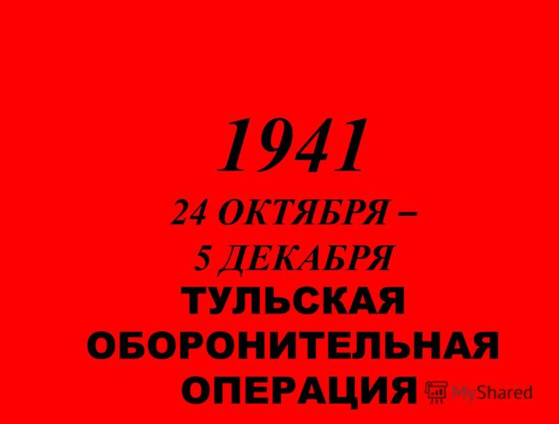 1941 24 ОКТЯБРЯ – 5 ДЕКАБРЯ ТУЛЬСКАЯ ОБОРОНИТЕЛЬНАЯ ОПЕРАЦИЯ