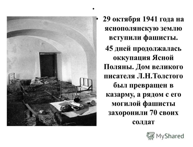 29 октября 1941 года на яснополянскую землю вступили фашисты. 45 дней продолжалась оккупация Ясной Поляны. Дом великого писателя Л.Н.Толстого был превращен в казарму, а рядом с его могилой фашисты захоронили 70 своих солдат