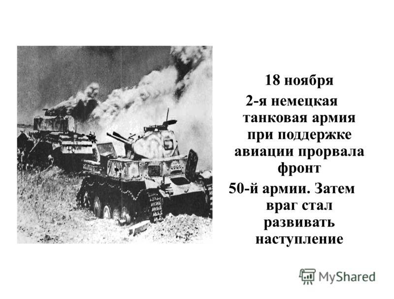 18 ноября 2-я немецкая танковая армия при поддержке авиации прорвала фронт 50-й армии. Затем враг стал развивать наступление