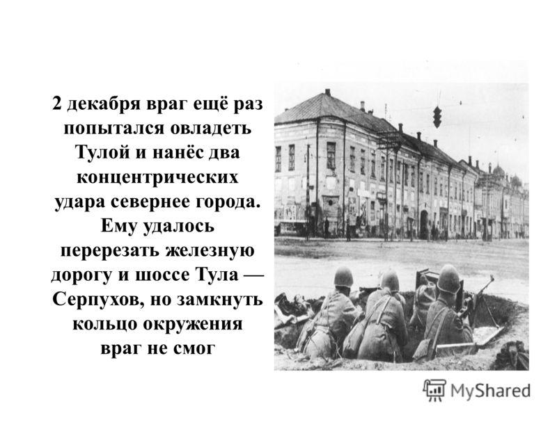 2 декабря враг ещё раз попытался овладеть Тулой и нанёс два концентрических удара севернее города. Ему удалось перерезать железную дорогу и шоссе Тула Серпухов, но замкнуть кольцо окружения враг не смог