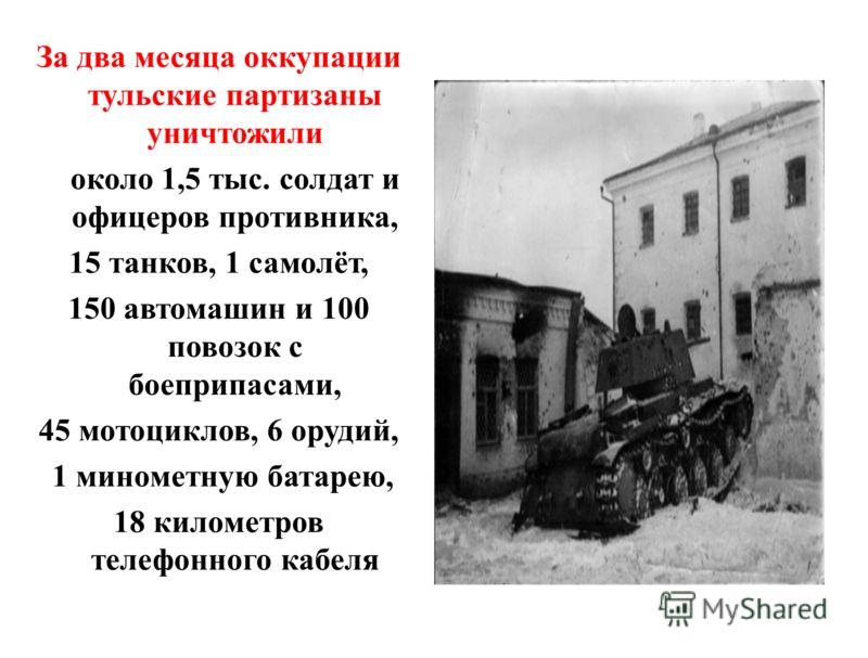 За два месяца оккупации тульские партизаны уничтожили около 1,5 тыс. солдат и офицеров противника, 15 танков, 1 самолёт, 150 автомашин и 100 повозок с боеприпасами, 45 мотоциклов, 6 орудий, 1 минометную батарею, 18 километров телефонного кабеля