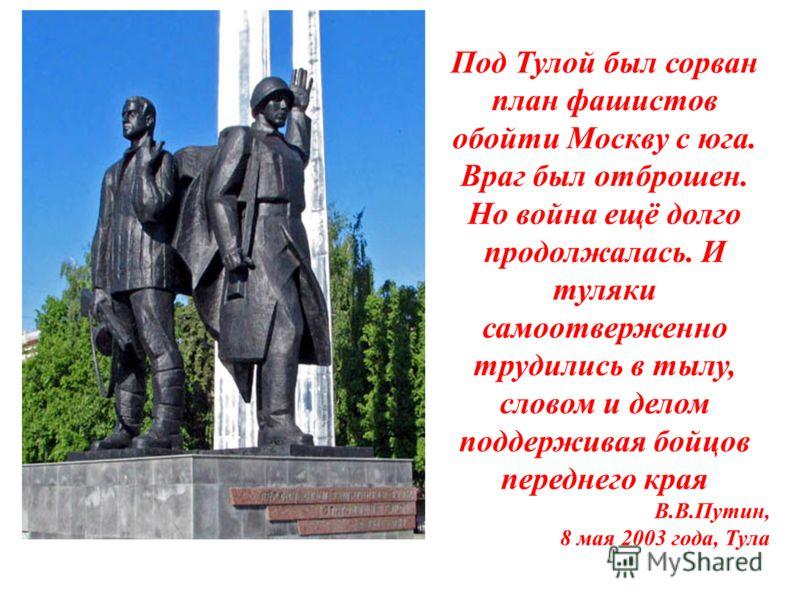 Под Тулой был сорван план фашистов обойти Москву с юга. Враг был отброшен. Но война ещё долго продолжалась. И туляки самоотверженно трудились в тылу, словом и делом поддерживая бойцов переднего края В.В.Путин, 8 мая 2003 года, Тула