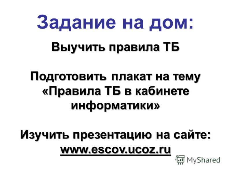 Задание на дом: Выучить правила ТБ Подготовить плакат на тему «Правила ТБ в кабинете информатики» Изучить презентацию на сайте: www.escov.ucoz.ru