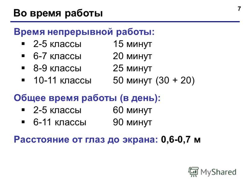 7 Во время работы Время непрерывной работы: 2-5 классы15 минут 6-7 классы20 минут 8-9 классы25 минут 10-11 классы50 минут (30 + 20) Общее время работы (в день): 2-5 классы60 минут 6-11 классы90 минут Расстояние от глаз до экрана: 0,6-0,7 м