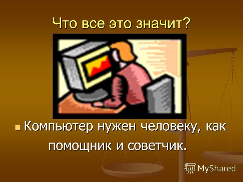 Что все это значит? Компьютер нужен человеку, как Компьютер нужен человеку, как помощник и советчик. помощник и советчик.