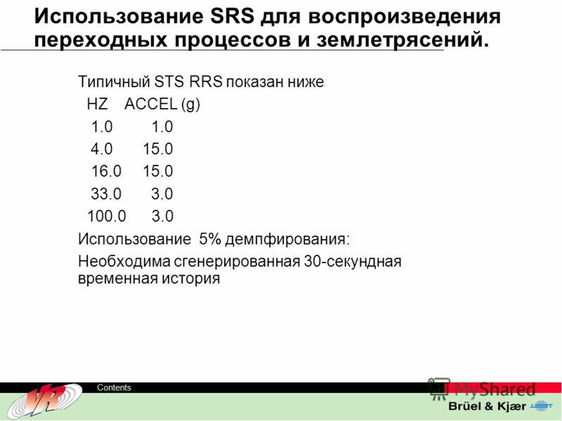 ODS-TC, 38 Contents Использование SRS для воспроизведения переходных процессов и землетрясений. Типичный STS RRS показан ниже HZ ACCEL (g) 1.0 1.0 4.0 15.0 16.0 15.0 33.0 3.0 100.0 3.0 Использование 5% демпфирования: Необходима сгенерированная 30-сек