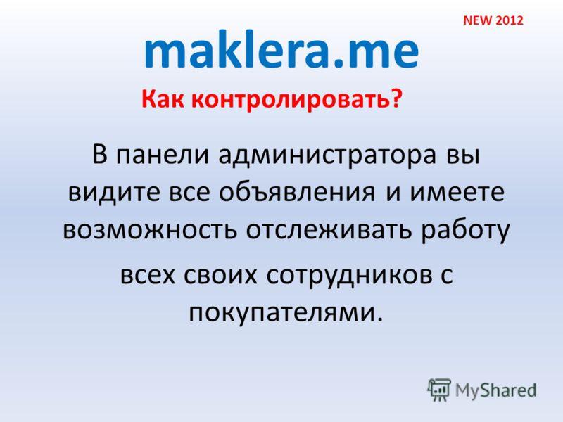 maklera.me В панели администратора вы видите все объявления и имеете возможность отслеживать работу всех своих сотрудников с покупателями. NEW 2012 Как контролировать?