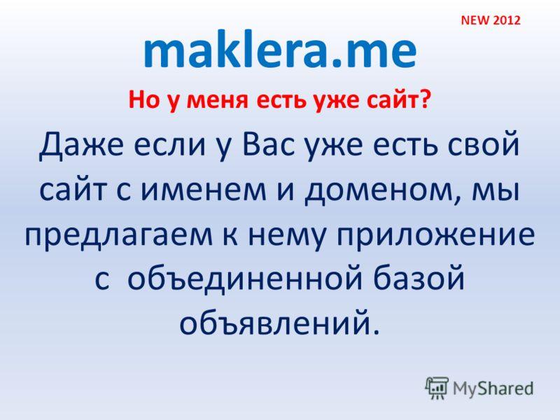 Но у меня есть уже сайт? maklera.me Даже если у Вас уже есть свой сайт с именем и доменом, мы предлагаем к нему приложение с объединенной базой объявлений. NEW 2012